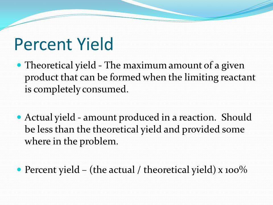 Percent Yield Theoretical yield - The maximum amount of a given product that can be formed when the limiting reactant is completely consumed.