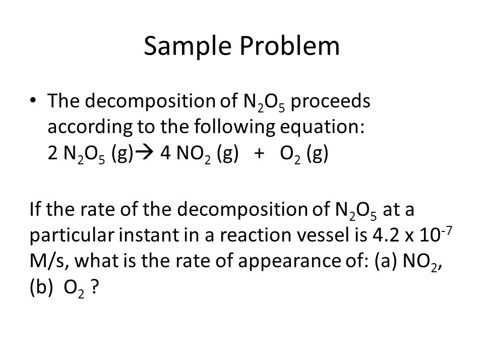 Sample Problem The decomposition of N2O5 proceeds according to the following equation: 2 N2O5 (g) 4 NO2 (g) + O2 (g)