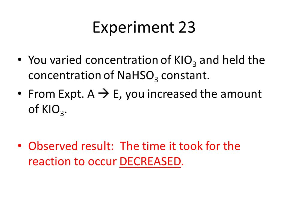 Experiment 23 You varied concentration of KIO3 and held the concentration of NaHSO3 constant. From Expt. A  E, you increased the amount of KIO3.