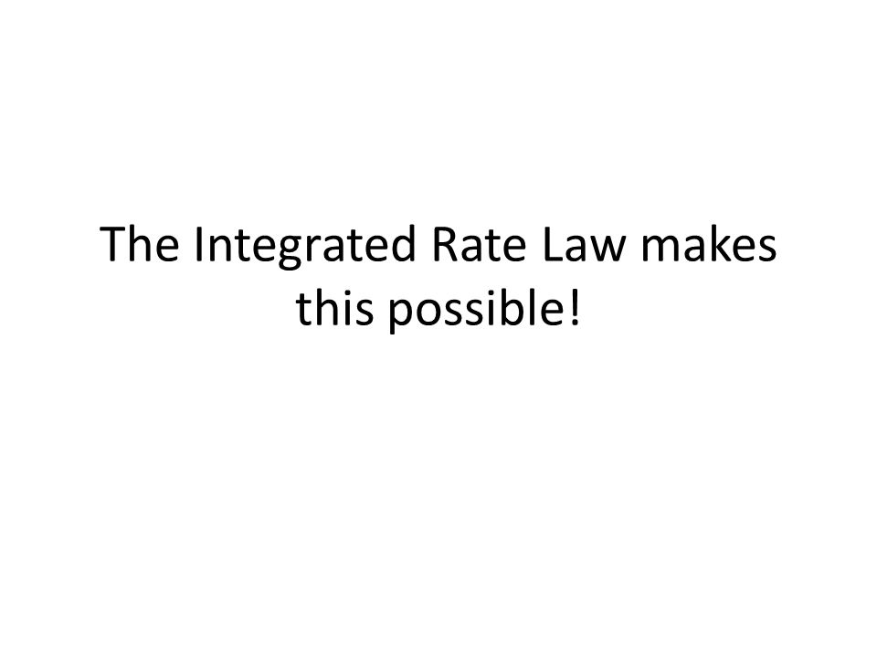 The Integrated Rate Law makes this possible!