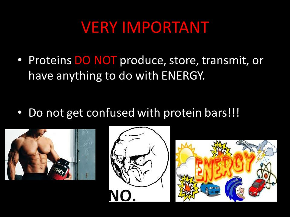 VERY IMPORTANT Proteins DO NOT produce, store, transmit, or have anything to do with ENERGY.