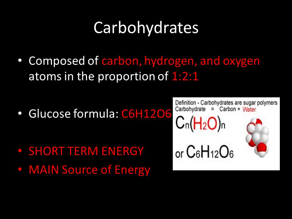 Carbohydrates Composed of carbon, hydrogen, and oxygen atoms in the proportion of 1:2:1. Glucose formula: C6H12O6.