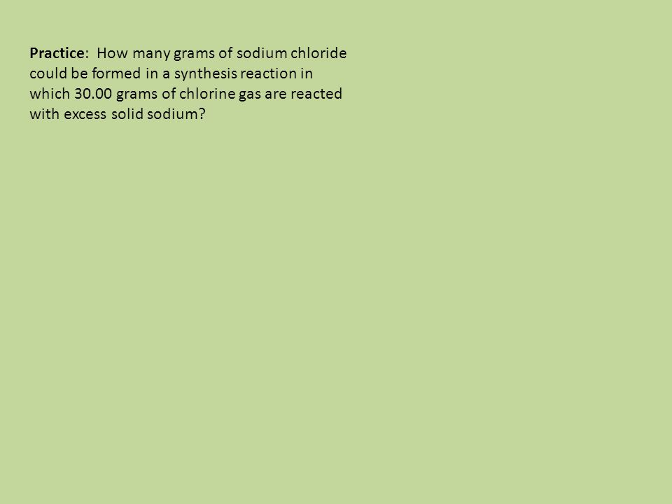 Practice: How many grams of sodium chloride could be formed in a synthesis reaction in which 30.00 grams of chlorine gas are reacted with excess solid sodium