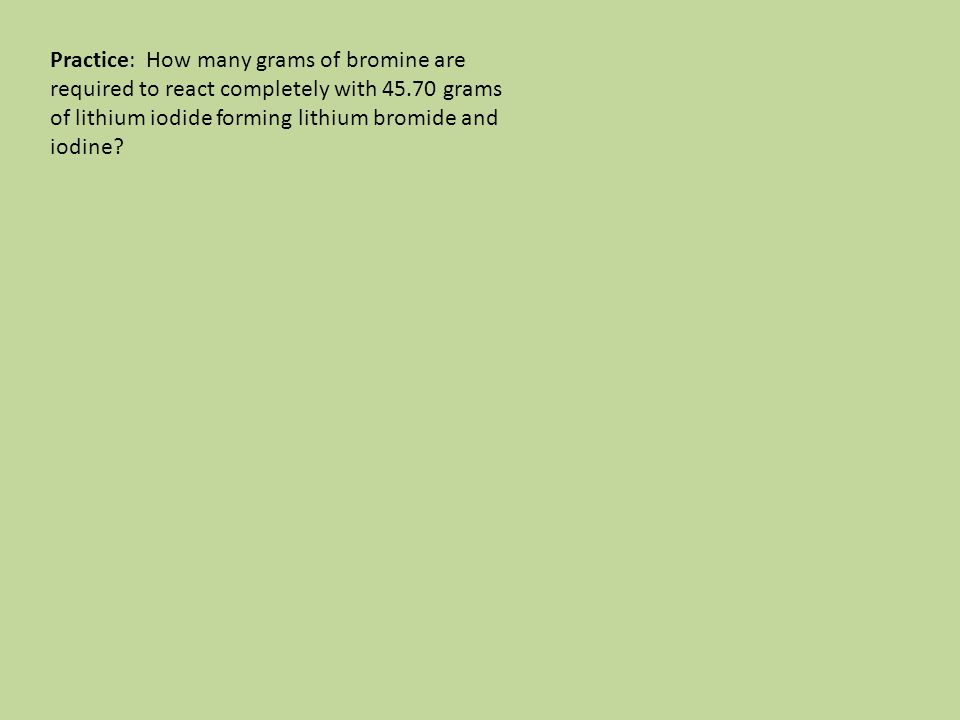 Practice: How many grams of bromine are required to react completely with 45.70 grams of lithium iodide forming lithium bromide and iodine