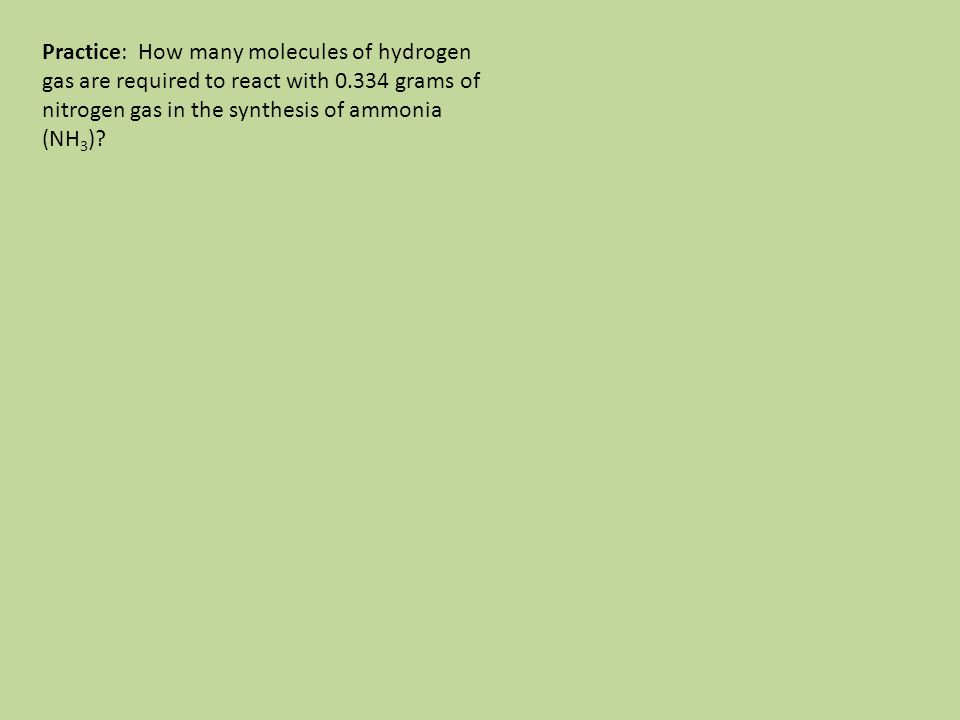 Practice: How many molecules of hydrogen gas are required to react with 0.334 grams of nitrogen gas in the synthesis of ammonia (NH3)