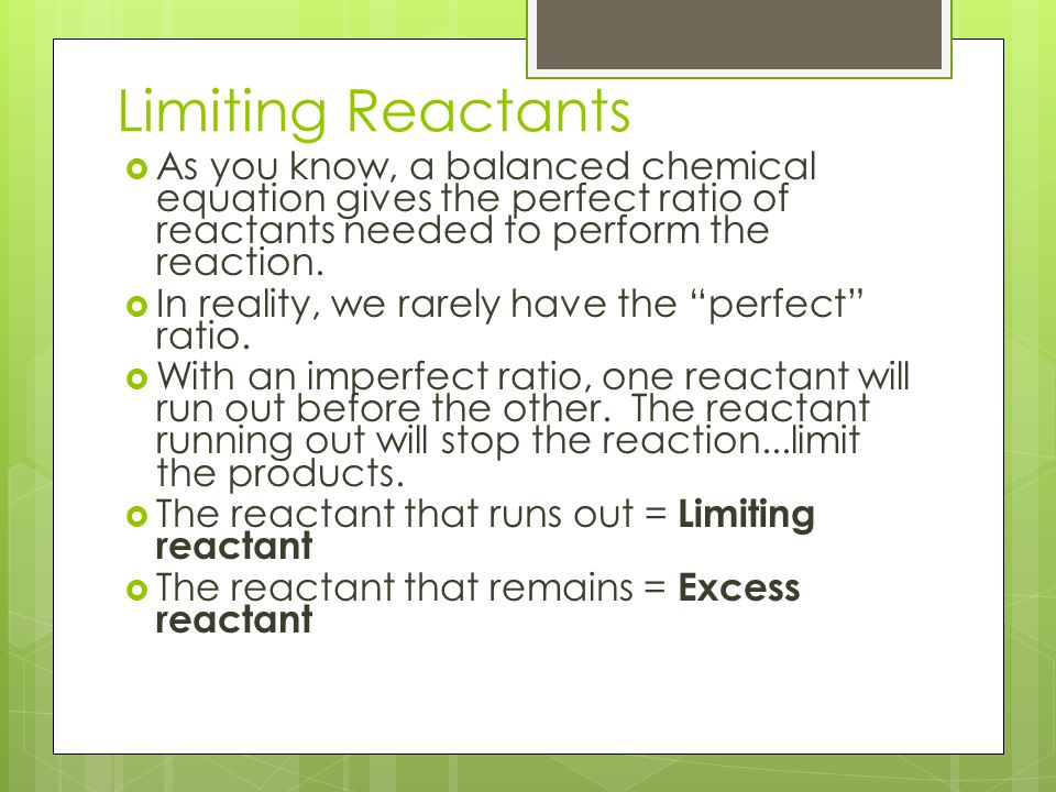 Limiting Reactants As you know, a balanced chemical equation gives the perfect ratio of reactants needed to perform the reaction.