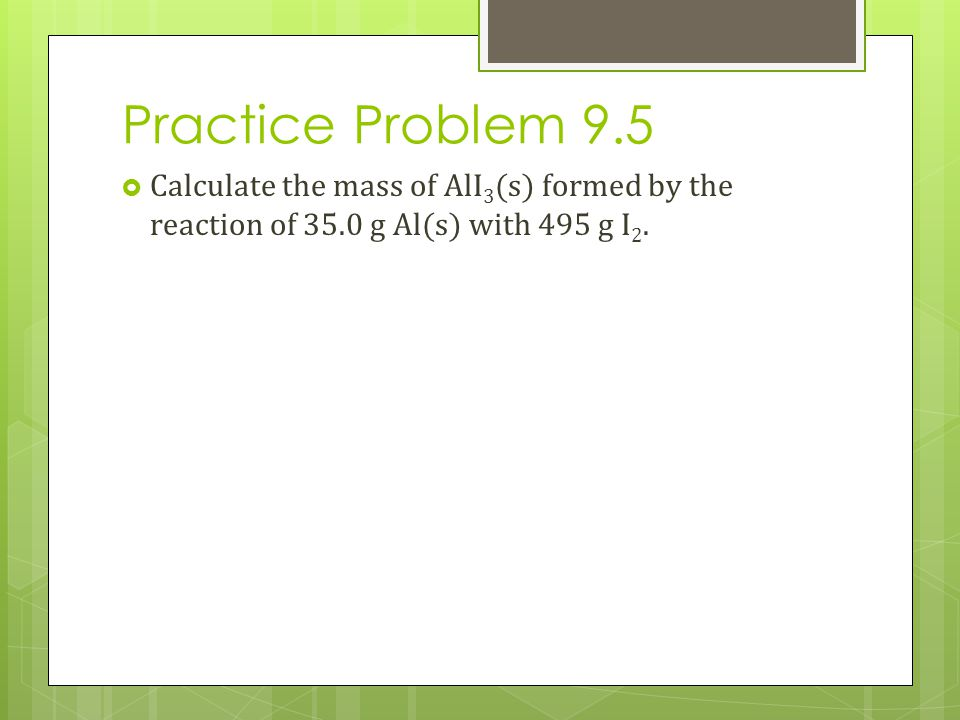 Practice Problem 9.5 Calculate the mass of AlI3(s) formed by the reaction of 35.0 g Al(s) with 495 g I2.