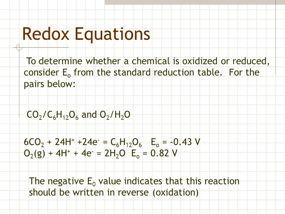 Redox Equations To determine whether a chemical is oxidized or reduced, consider Eo from the standard reduction table. For the pairs below: