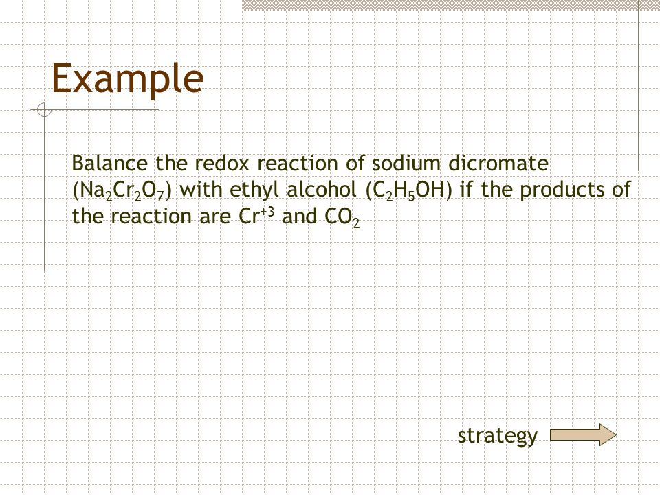 Example Balance the redox reaction of sodium dicromate (Na2Cr2O7) with ethyl alcohol (C2H5OH) if the products of the reaction are Cr+3 and CO2.