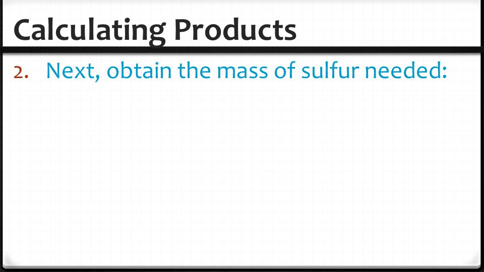 Calculating Products Next, obtain the mass of sulfur needed: