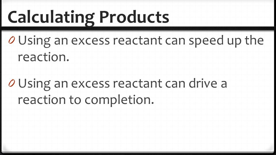 Calculating Products Using an excess reactant can speed up the reaction.