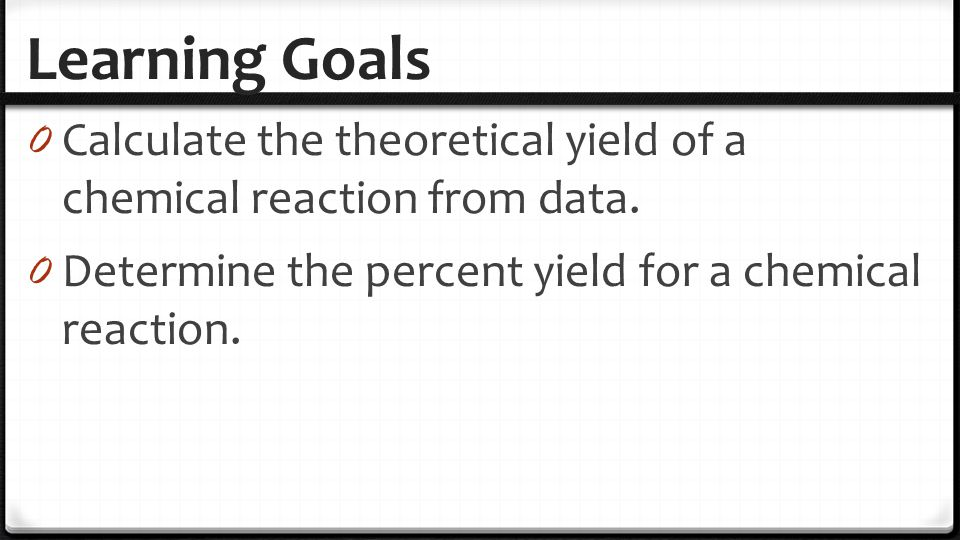 Learning Goals Calculate the theoretical yield of a chemical reaction from data.