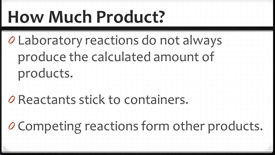 How Much Product Laboratory reactions do not always produce the calculated amount of products. Reactants stick to containers.