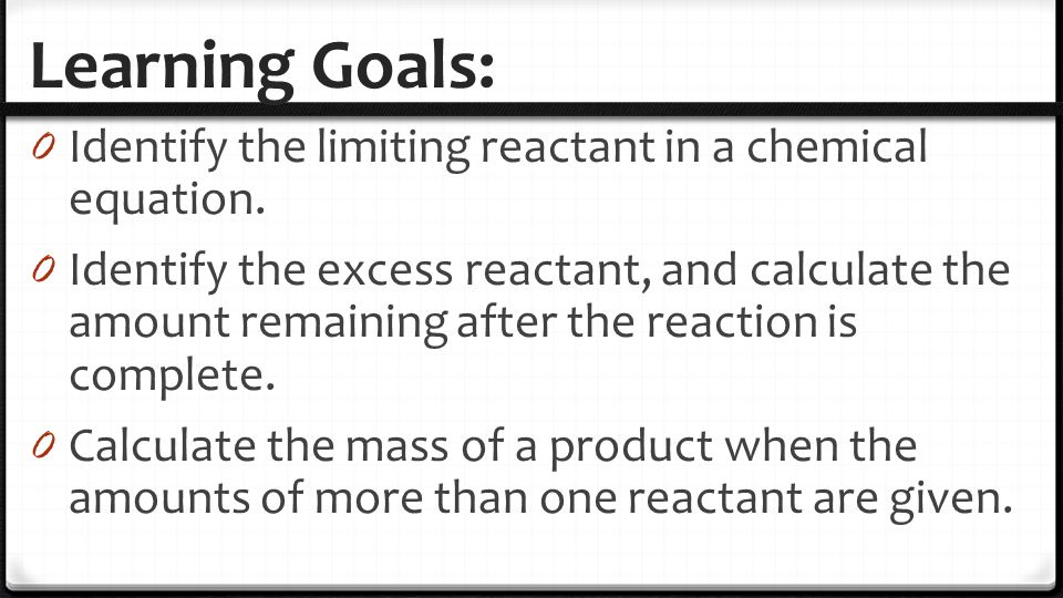 Learning Goals: Identify the limiting reactant in a chemical equation.