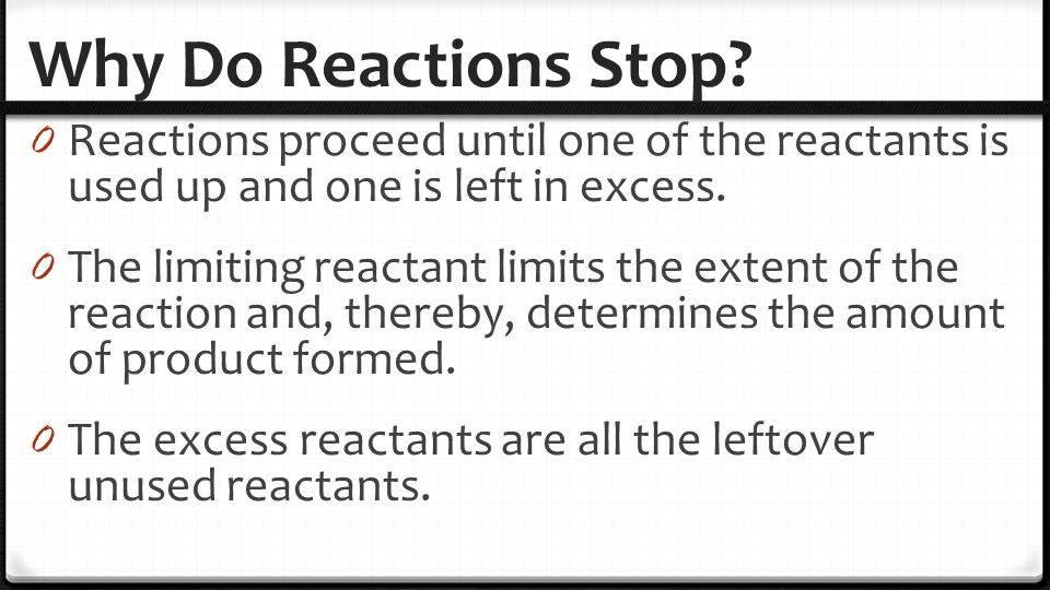 Why Do Reactions Stop Reactions proceed until one of the reactants is used up and one is left in excess.