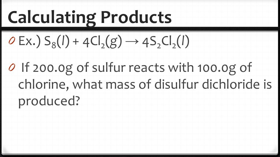 Calculating Products Ex.) S8(l) + 4Cl2(g) → 4S2Cl2(l)