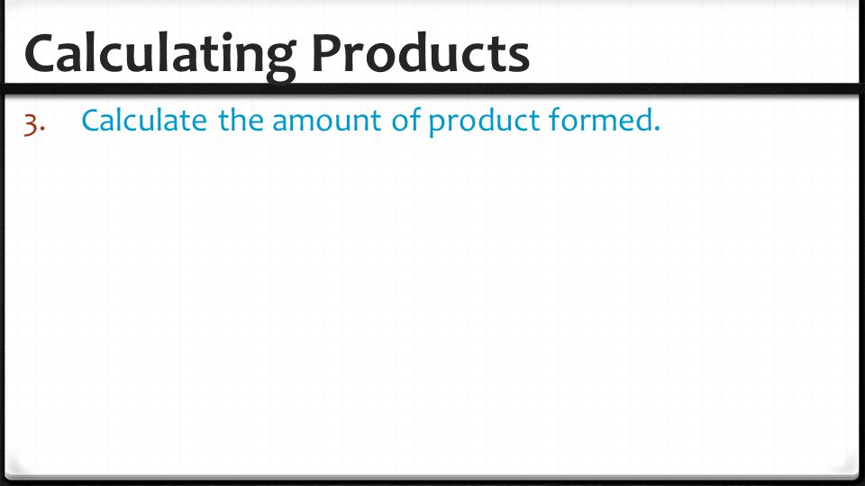 Calculating Products Calculate the amount of product formed.