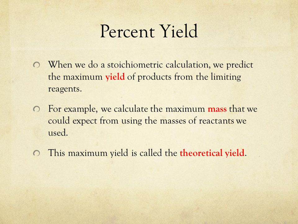 Percent Yield When we do a stoichiometric calculation, we predict the maximum yield of products from the limiting reagents.