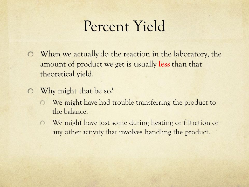 Percent Yield When we actually do the reaction in the laboratory, the amount of product we get is usually less than that theoretical yield.