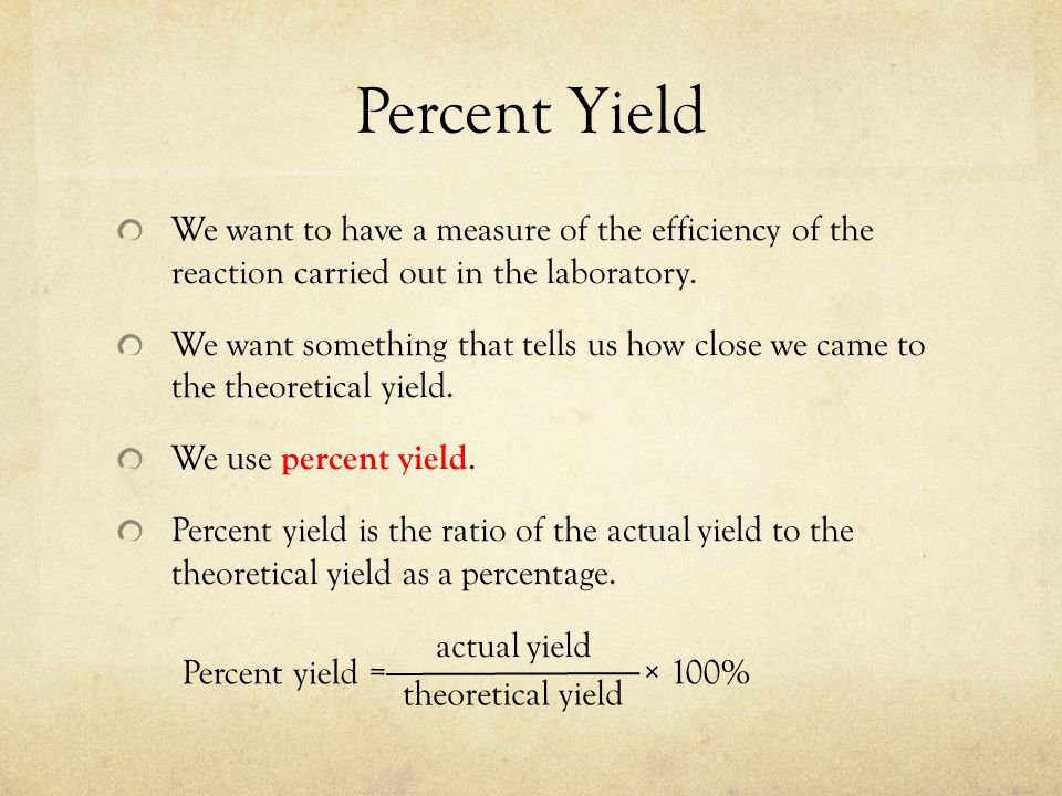Percent Yield We want to have a measure of the efficiency of the reaction carried out in the laboratory.
