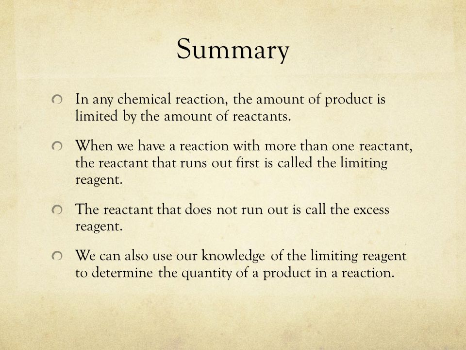 Summary In any chemical reaction, the amount of product is limited by the amount of reactants.