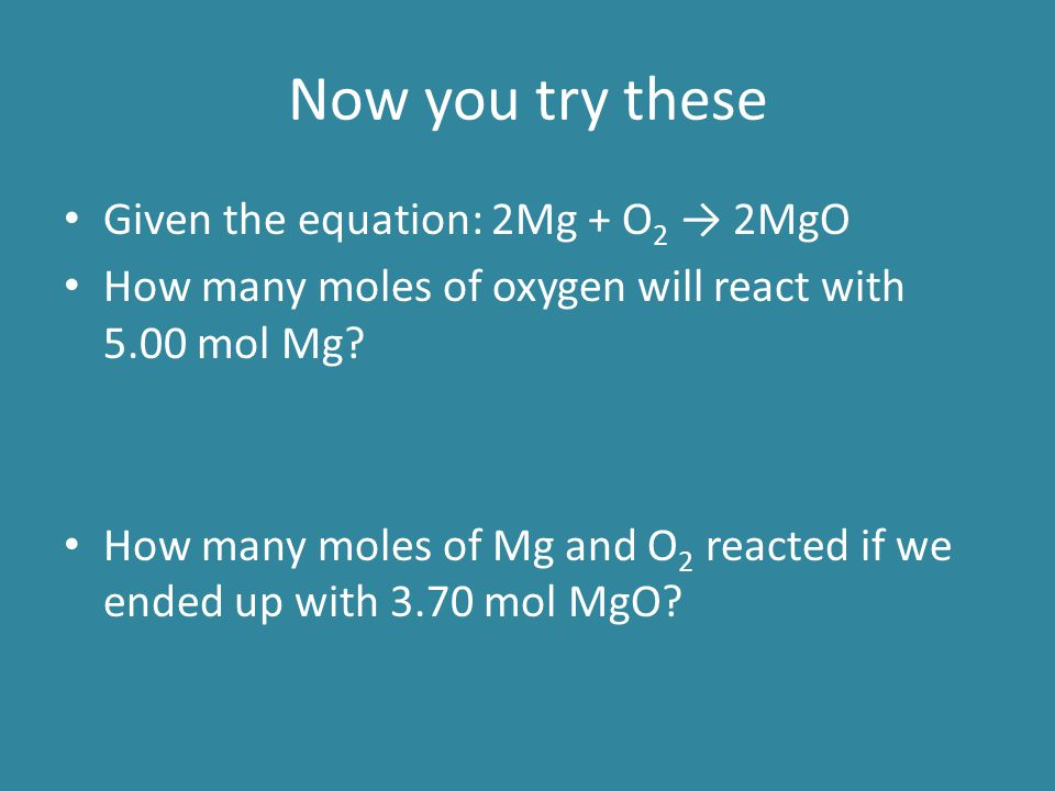 Now you try these Given the equation: 2Mg + O2 → 2MgO