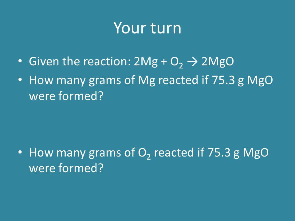 Your turn Given the reaction: 2Mg + O2 → 2MgO