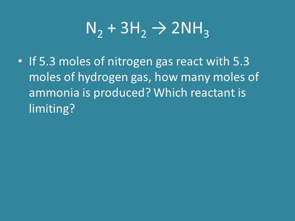 N2 + 3H2 → 2NH3 If 5.3 moles of nitrogen gas react with 5.3 moles of hydrogen gas, how many moles of ammonia is produced.