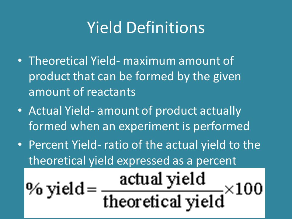 Yield Definitions Theoretical Yield- maximum amount of product that can be formed by the given amount of reactants.