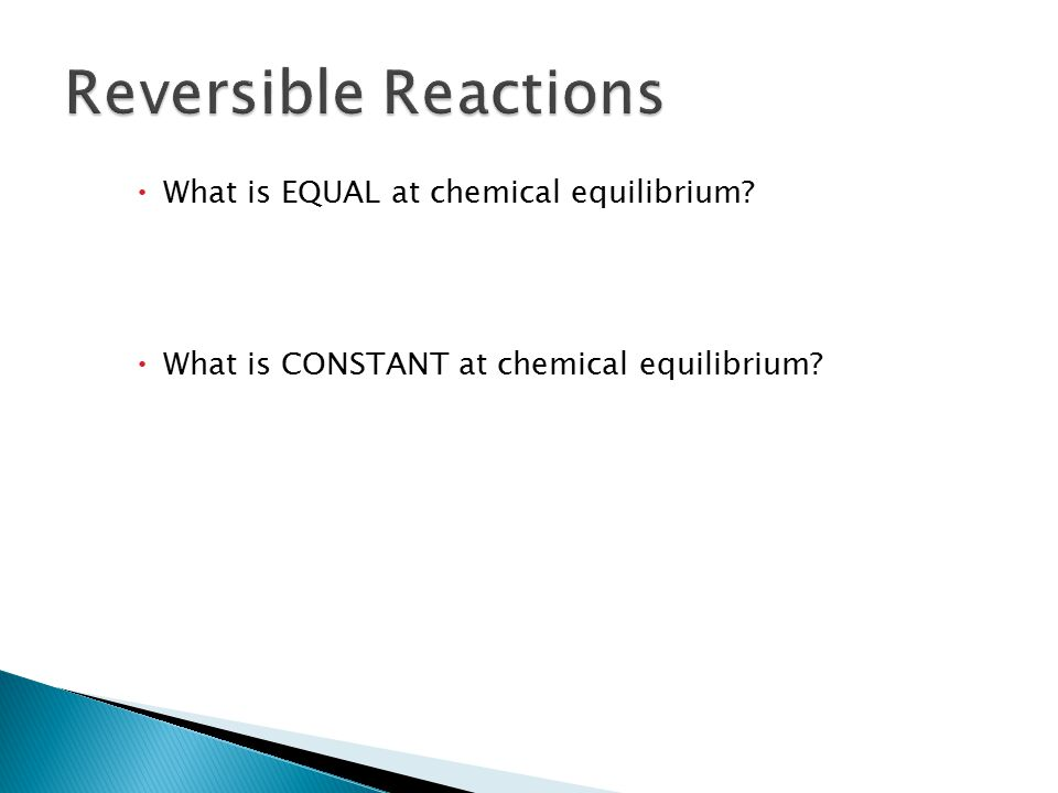Reversible Reactions 18.2 What is EQUAL at chemical equilibrium