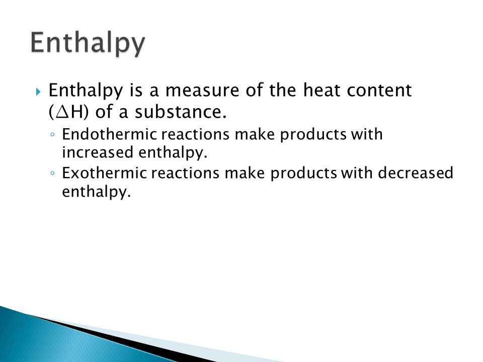 Enthalpy Enthalpy is a measure of the heat content (∆H) of a substance. Endothermic reactions make products with increased enthalpy.