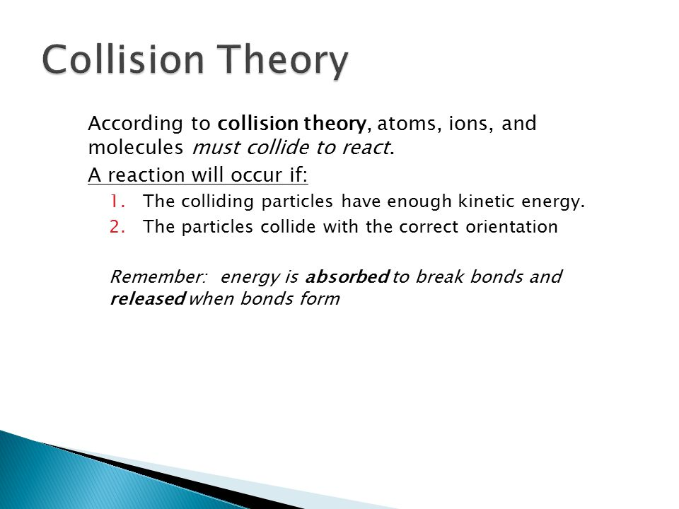 18.1 Collision Theory. According to collision theory, atoms, ions, and molecules must collide to react.