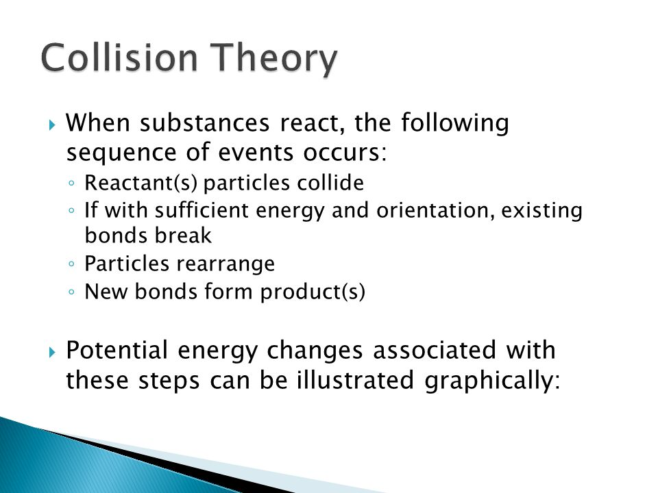 Collision Theory When substances react, the following sequence of events occurs: Reactant(s) particles collide.