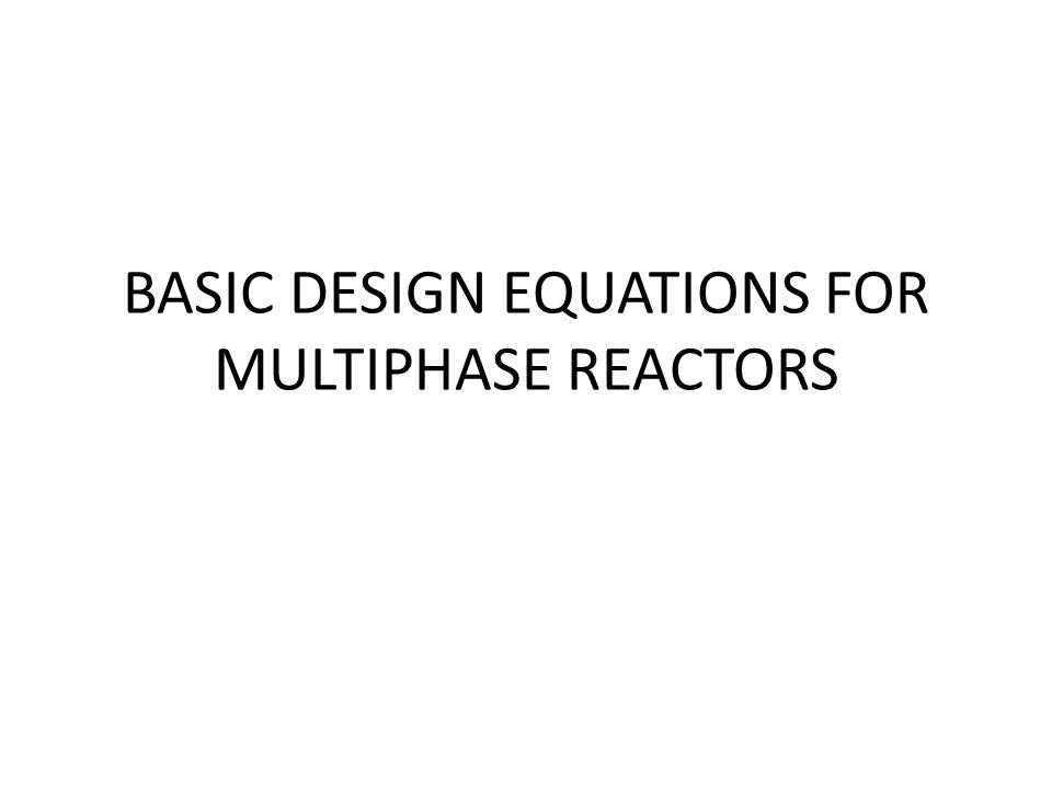 BASIC DESIGN EQUATIONS FOR MULTIPHASE REACTORS