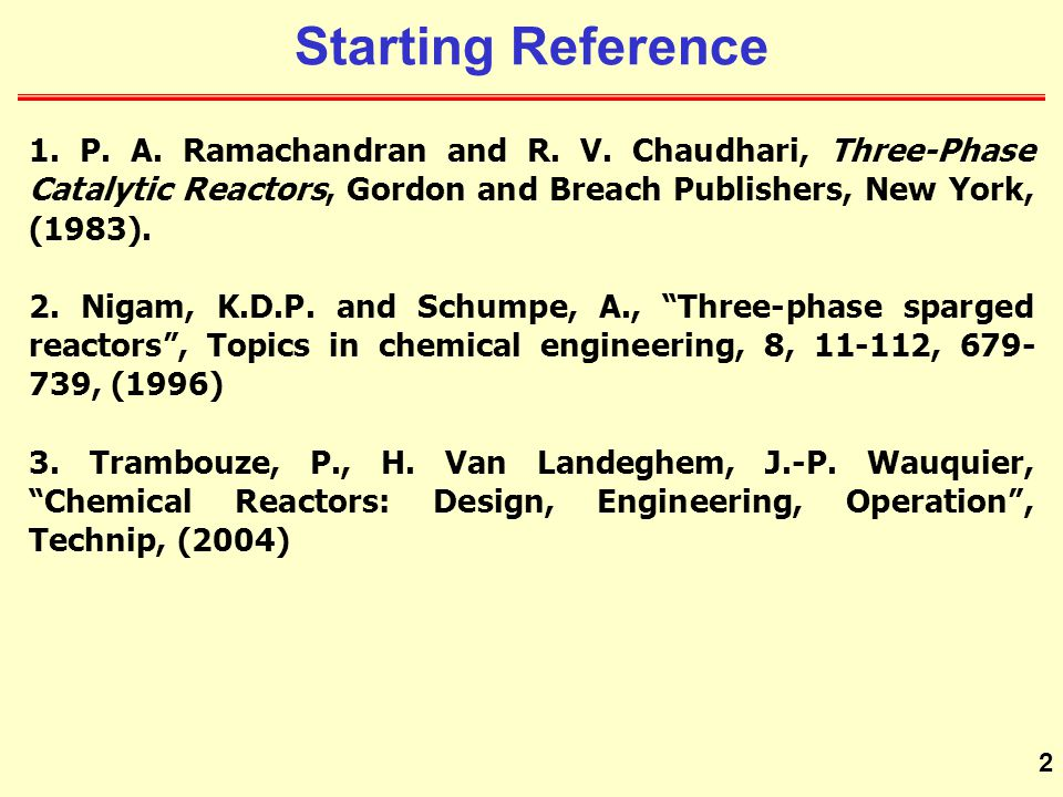 Starting Reference 1. P. A. Ramachandran and R. V. Chaudhari, Three-Phase Catalytic Reactors, Gordon and Breach Publishers, New York, (1983).