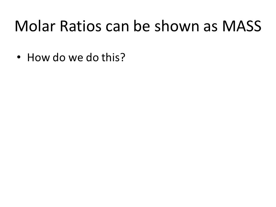 Molar Ratios can be shown as MASS