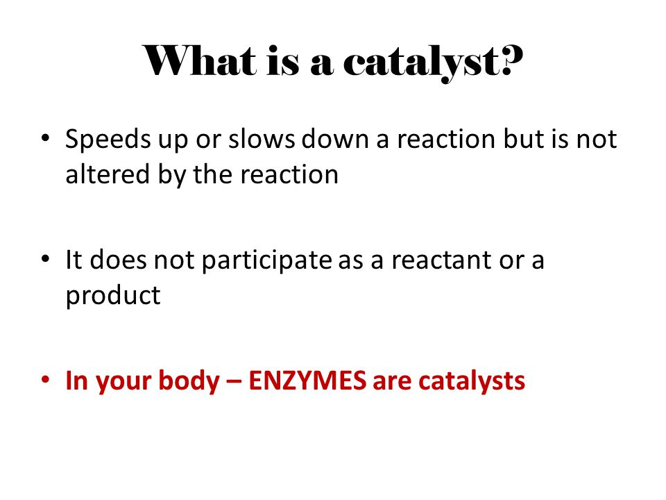 What is a catalyst Speeds up or slows down a reaction but is not altered by the reaction. It does not participate as a reactant or a product.