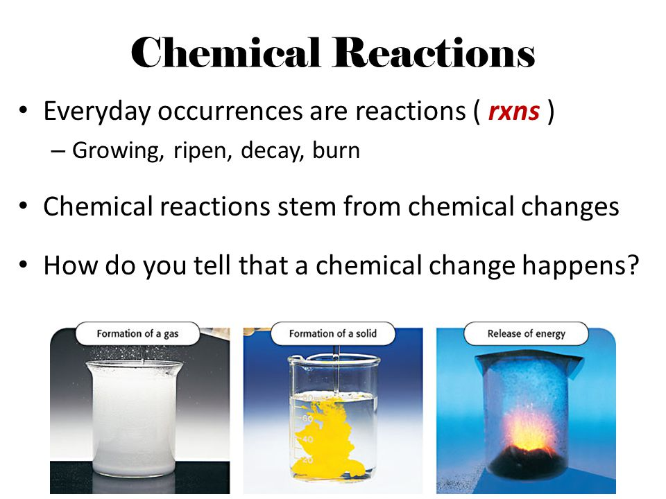 Chemical Reactions Everyday occurrences are reactions ( rxns )