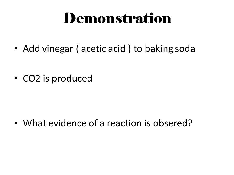 Demonstration Add vinegar ( acetic acid ) to baking soda