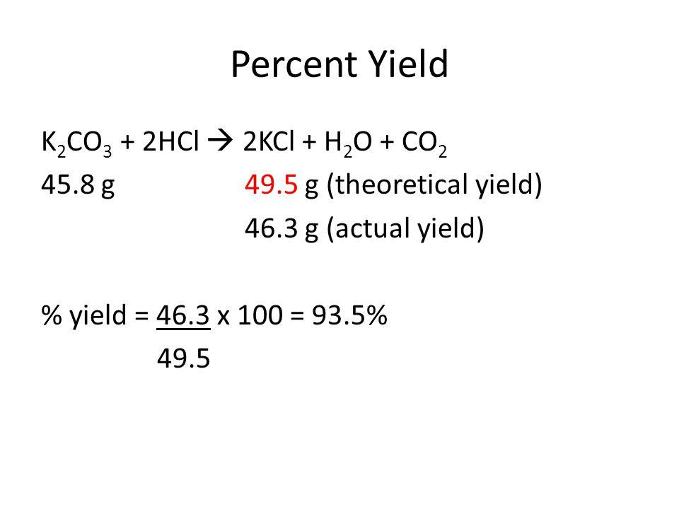 Percent Yield K2CO3 + 2HCl  2KCl + H2O + CO2 45.8 g 49.5 g (theoretical yield) 46.3 g (actual yield) % yield = 46.3 x 100 = 93.5% 49.5