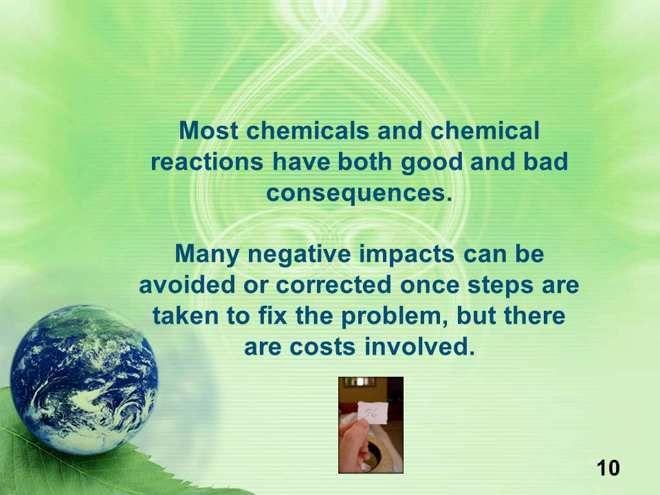 Most chemicals and chemical reactions have both good and bad consequences.