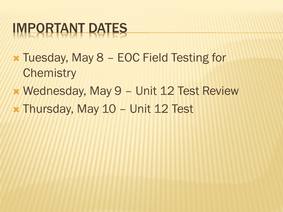 Important Dates Tuesday, May 8 – EOC Field Testing for Chemistry