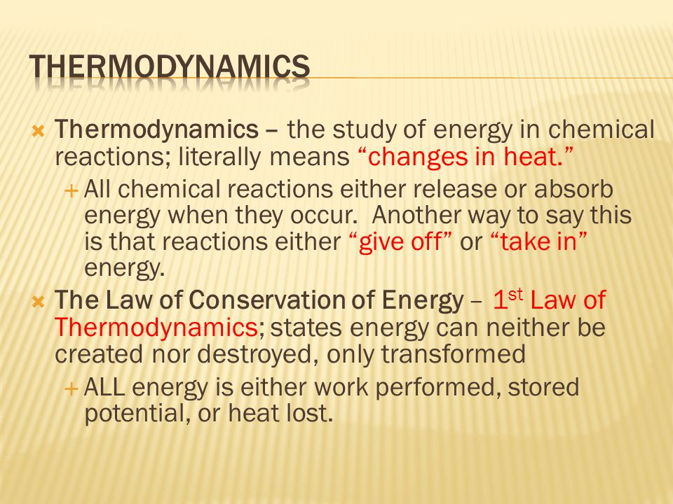 THERMODYNAMICS Thermodynamics – the study of energy in chemical reactions; literally means changes in heat.