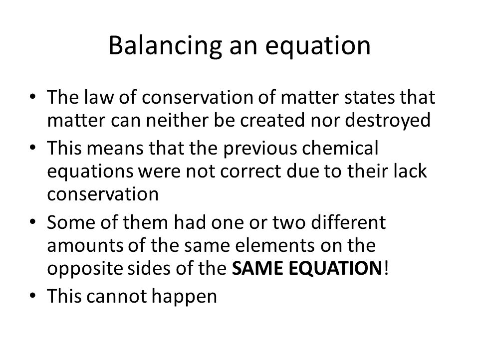 Balancing an equation The law of conservation of matter states that matter can neither be created nor destroyed.