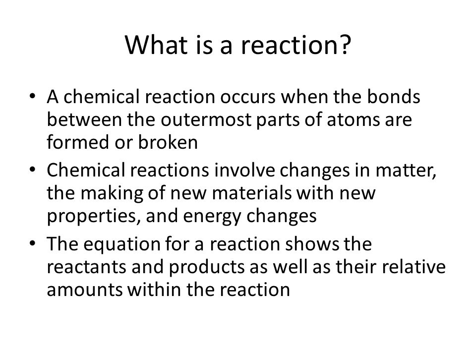 What is a reaction A chemical reaction occurs when the bonds between the outermost parts of atoms are formed or broken.