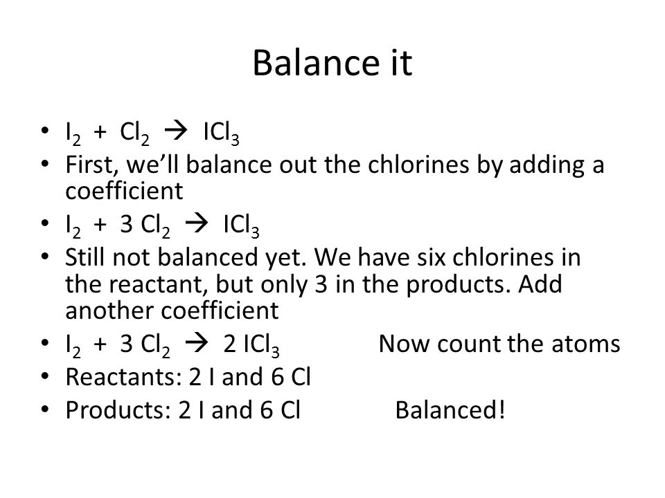 Balance it I2 + Cl2  ICl3. First, we'll balance out the chlorines by adding a coefficient. I2 + 3 Cl2  ICl3.