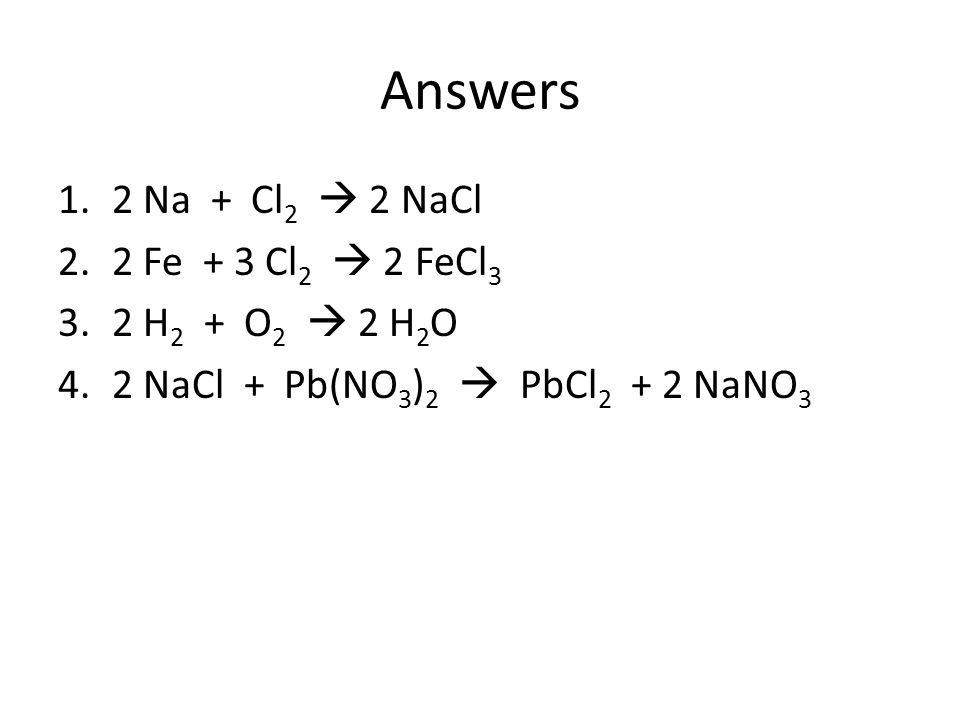 Answers 2 Na + Cl2  2 NaCl 2 Fe + 3 Cl2  2 FeCl3 2 H2 + O2  2 H2O