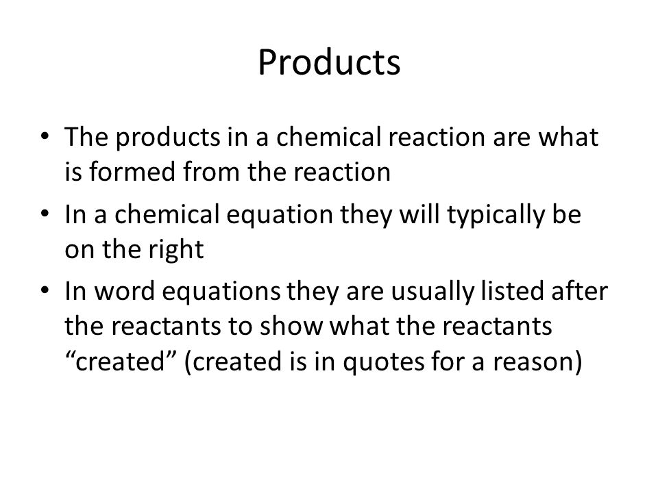 Products The products in a chemical reaction are what is formed from the reaction. In a chemical equation they will typically be on the right.