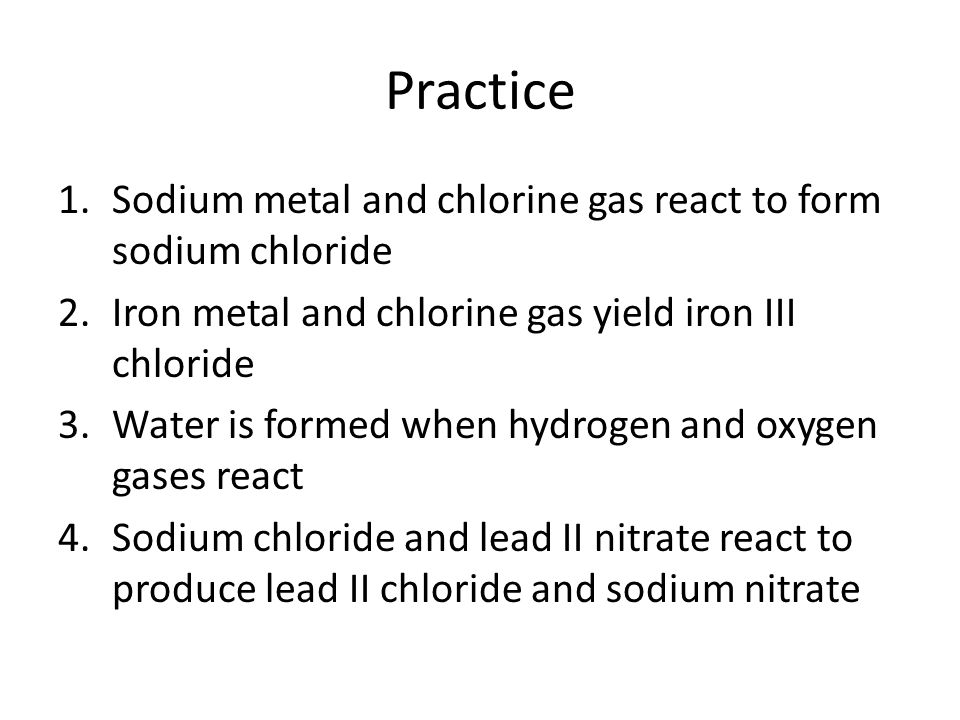 Practice Sodium metal and chlorine gas react to form sodium chloride