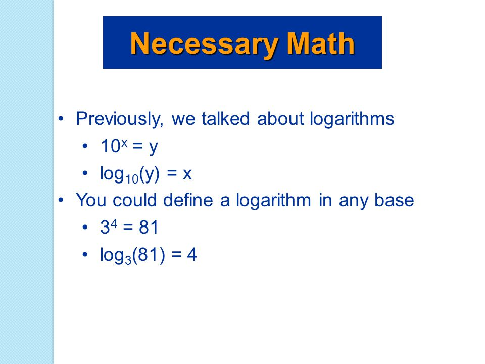 Necessary Math Previously, we talked about logarithms 10x = y